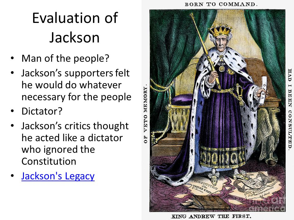 Evaluation of Jackson Man of the people? Jackson's supporters felt he would do whatever necessary for the people Dictator? Jackson's critics thought h