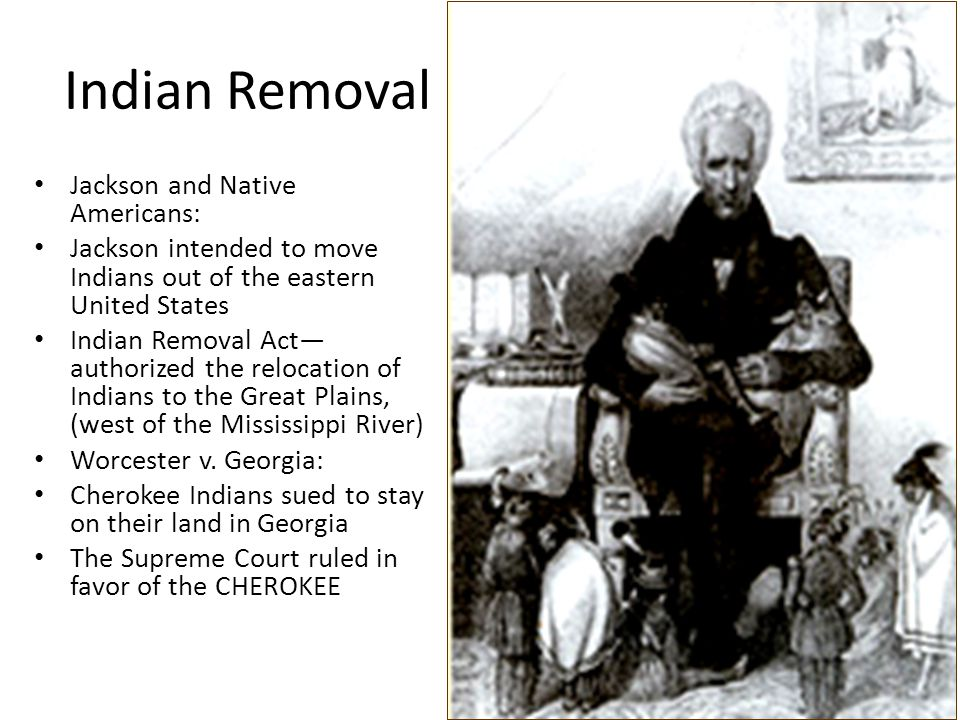 Indian Removal Jackson and Native Americans: Jackson intended to move Indians out of the eastern United States Indian Removal Act— authorized the relo
