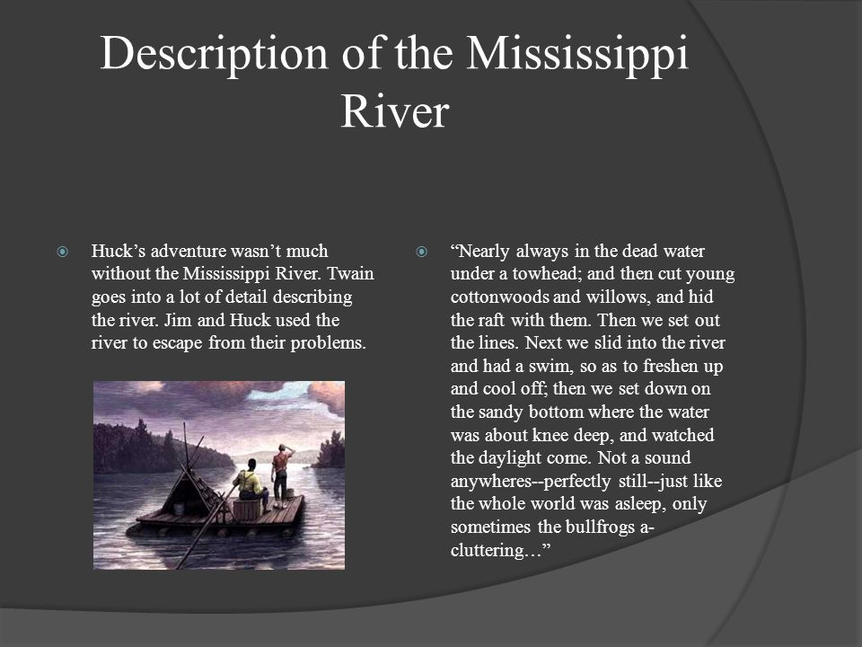 Description of the Mississippi River  Huck's adventure wasn't much without the Mississippi River. Twain goes into a lot of detail describing the rive