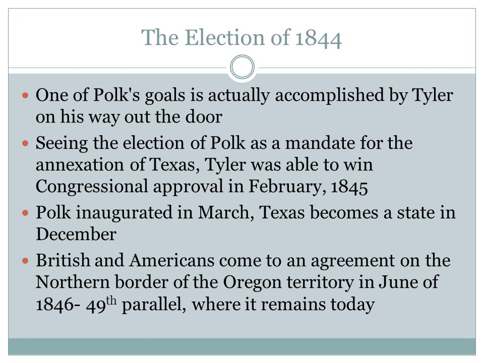 The Election of 1844 One of Polk s goals is actually accomplished by Tyler on his way out the door Seeing the election of Polk as a mandate for the annexation of Texas, Tyler was able to win Congressional approval in February, 1845 Polk inaugurated in March, Texas becomes a state in December British and Americans come to an agreement on the Northern border of the Oregon territory in June of 1846- 49 th parallel, where it remains today