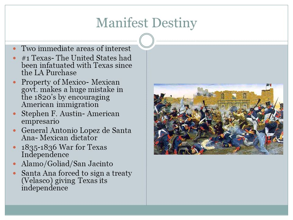 Manifest Destiny Two immediate areas of interest #1 Texas- The United States had been infatuated with Texas since the LA Purchase Property of Mexico- Mexican govt.