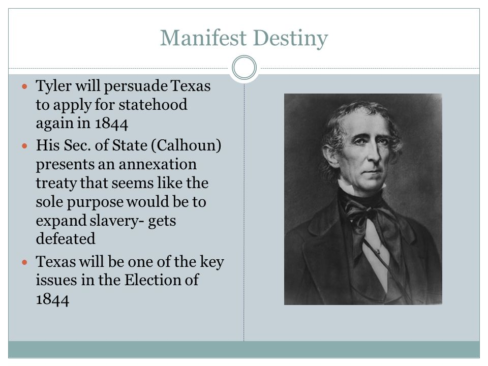 Manifest Destiny Tyler will persuade Texas to apply for statehood again in 1844 His Sec.