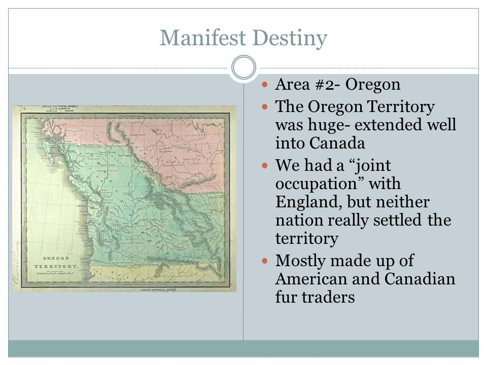 Manifest Destiny Area #2- Oregon The Oregon Territory was huge- extended well into Canada We had a joint occupation with England, but neither nation really settled the territory Mostly made up of American and Canadian fur traders