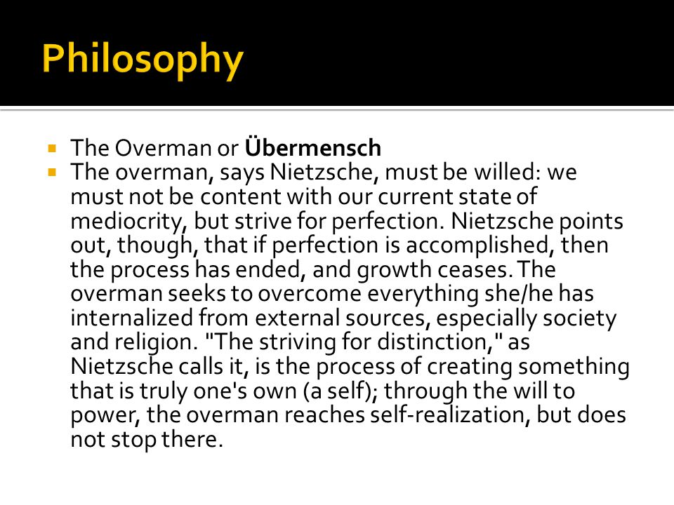  The Overman or Übermensch  The overman, says Nietzsche, must be willed: we must not be content with our current state of mediocrity, but strive for perfection.