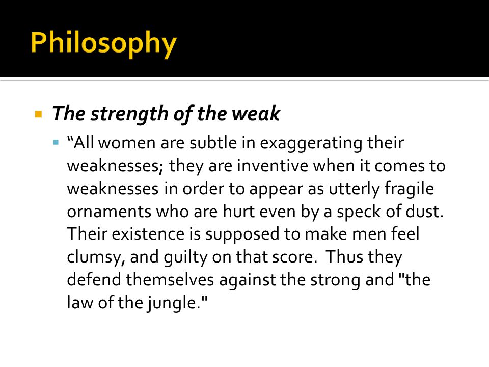 The strength of the weak  All women are subtle in exaggerating their weaknesses; they are inventive when it comes to weaknesses in order to appear as utterly fragile ornaments who are hurt even by a speck of dust.