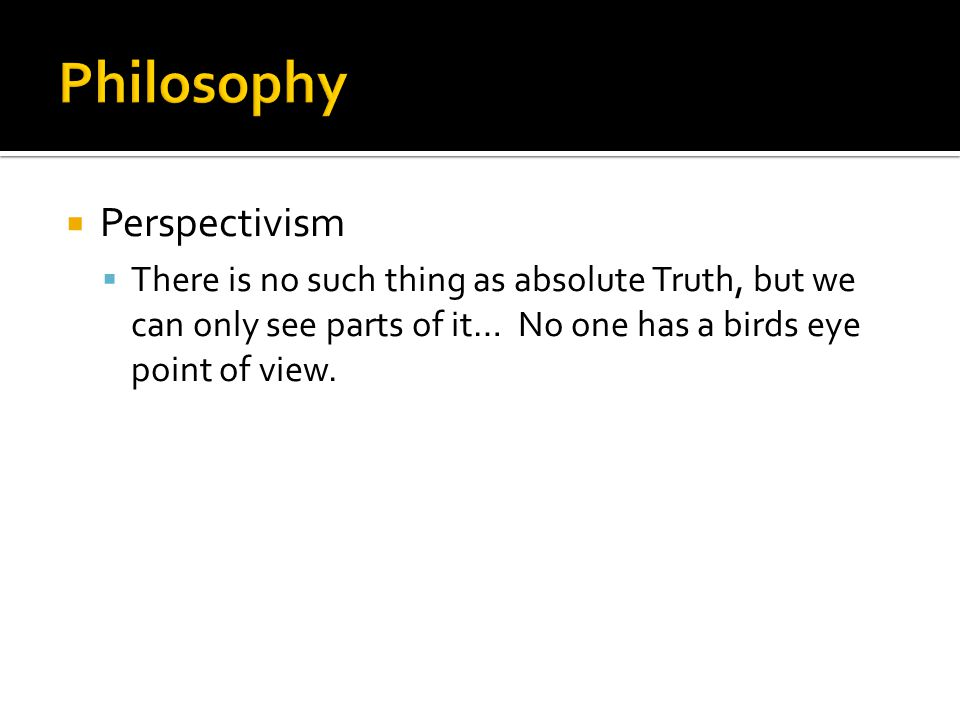  Perspectivism  There is no such thing as absolute Truth, but we can only see parts of it… No one has a birds eye point of view.