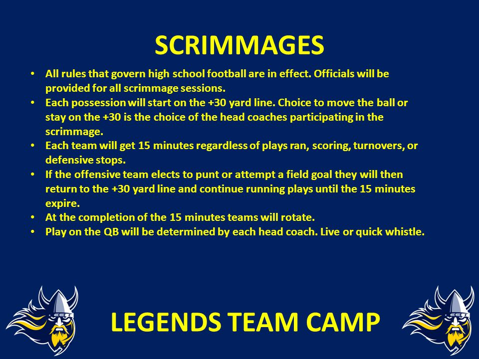 SCRIMMAGES All rules that govern high school football are in effect. Officials will be provided for all scrimmage sessions. Each possession will start