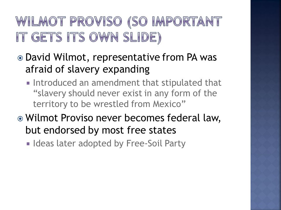  David Wilmot, representative from PA was afraid of slavery expanding  Introduced an amendment that stipulated that slavery should never exist in any form of the territory to be wrestled from Mexico  Wilmot Proviso never becomes federal law, but endorsed by most free states  Ideas later adopted by Free-Soil Party