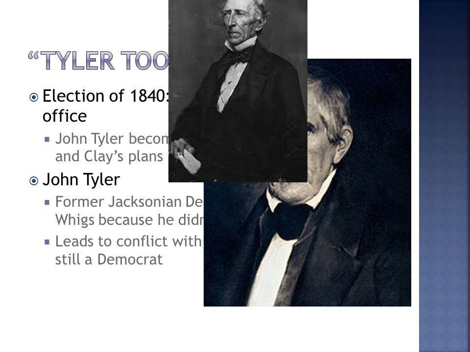  Election of 1840: WHH wins, dies 30 days into office  John Tyler becomes President, blocked Webster and Clay's plans  John Tyler  Former Jacksonian Democrat, switched to the Whigs because he didn't like Jackson  Leads to conflict with Whigs, claiming he was still a Democrat