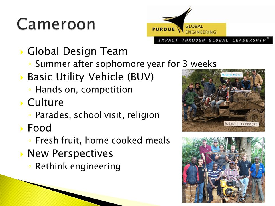  Global Design Team ◦ Summer after sophomore year for 3 weeks  Basic Utility Vehicle (BUV) ◦ Hands on, competition  Culture ◦ Parades, school visit, religion  Food ◦ Fresh fruit, home cooked meals  New Perspectives ◦ Rethink engineering