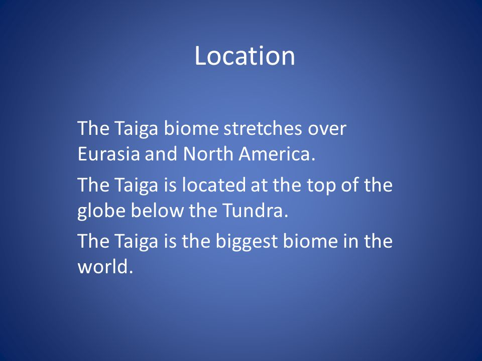 Location The Taiga biome stretches over Eurasia and North America. The Taiga is located at the top of the globe below the Tundra. The Taiga is the big