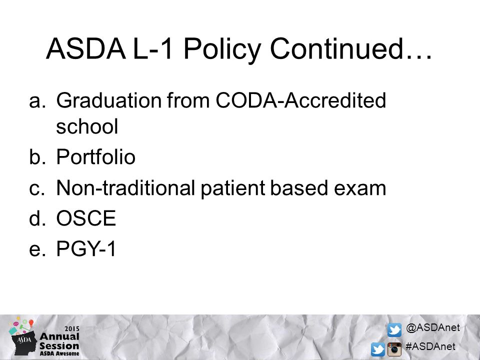 @ASDAnet #ASDAnet ASDA L-1 Policy Continued… a.Graduation from CODA-Accredited school b.Portfolio c.Non-traditional patient based exam d.OSCE e.PGY-1