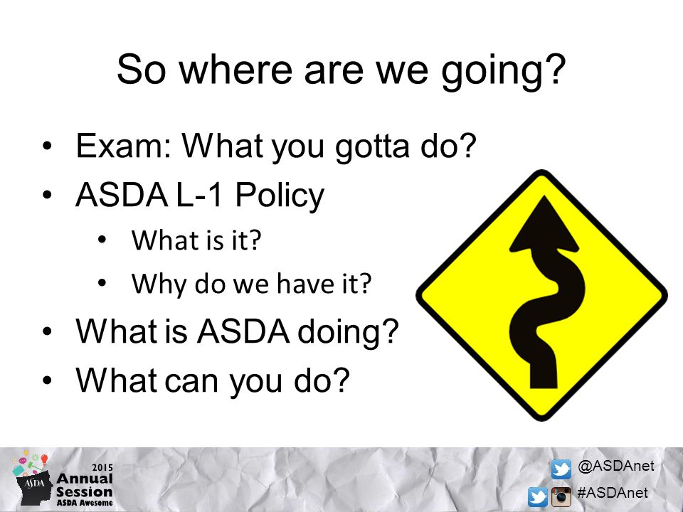 @ASDAnet #ASDAnet So where are we going? Exam: What you gotta do? ASDA L-1 Policy What is it? Why do we have it? What is ASDA doing? What can you do?