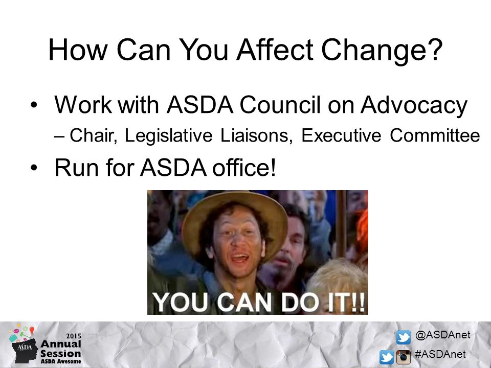 @ASDAnet #ASDAnet How Can You Affect Change? Work with ASDA Council on Advocacy –Chair, Legislative Liaisons, Executive Committee Run for ASDA office!