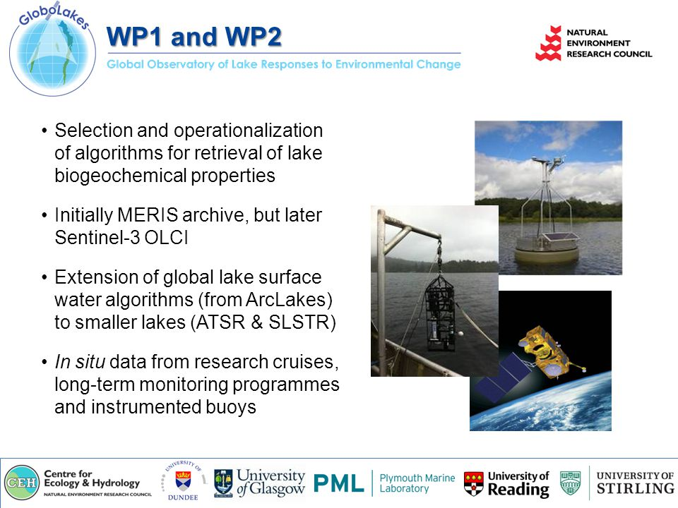 WP1 and WP2 Selection and operationalization of algorithms for retrieval of lake biogeochemical properties Initially MERIS archive, but later Sentinel-3 OLCI Extension of global lake surface water algorithms (from ArcLakes) to smaller lakes (ATSR & SLSTR) In situ data from research cruises, long-term monitoring programmes and instrumented buoys