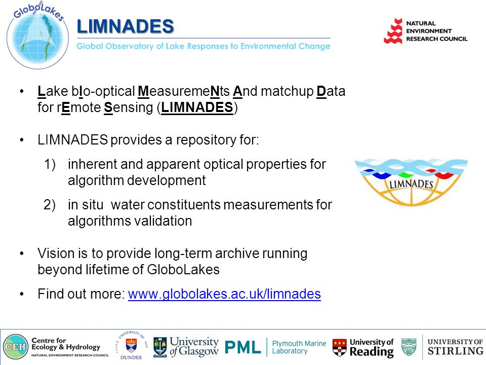 Lake bIo-optica ​ l MeasuremeN ​ ts And matchup Data for rEmote Sensing (LIMNADES) LIMNADES provides a repository for: 1)inherent and apparent optical properties for algorithm development 2)in situ water constituents measurements for algorithms validation Vision is to provide long-term archive running beyond lifetime of GloboLakes Find out more: www.globolakes.ac.uk/limnadeswww.globolakes.ac.uk/limnadesLIMNADES