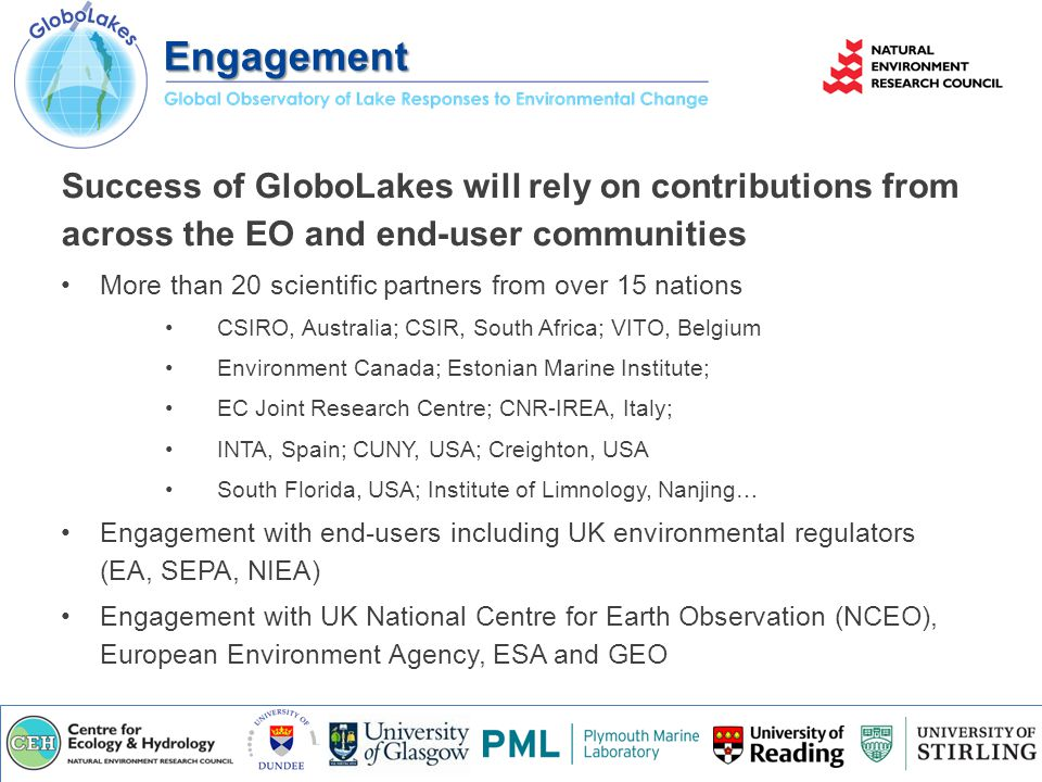 Success of GloboLakes will rely on contributions from across the EO and end-user communities More than 20 scientific partners from over 15 nations CSIRO, Australia; CSIR, South Africa; VITO, Belgium Environment Canada; Estonian Marine Institute; EC Joint Research Centre; CNR-IREA, Italy; INTA, Spain; CUNY, USA; Creighton, USA South Florida, USA; Institute of Limnology, Nanjing… Engagement with end-users including UK environmental regulators (EA, SEPA, NIEA) Engagement with UK National Centre for Earth Observation (NCEO), European Environment Agency, ESA and GEO Engagement
