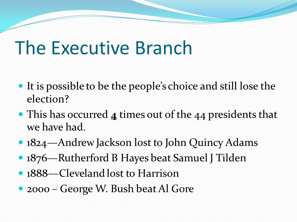 The Executive Branch It is possible to be the people's choice and still lose the election? This has occurred 4 times out of the 44 presidents that we
