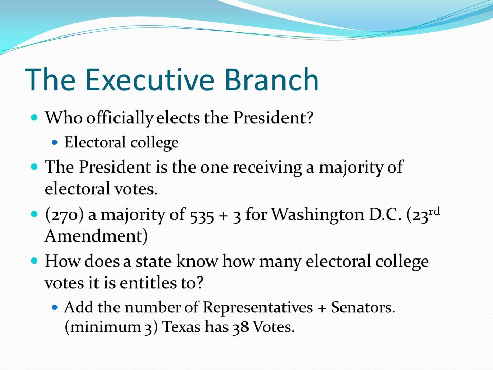 The Executive Branch Who officially elects the President? Electoral college The President is the one receiving a majority of electoral votes. (270) a