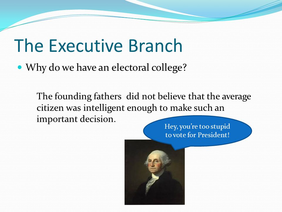 The Executive Branch Why do we have an electoral college? The founding fathers did not believe that the average citizen was intelligent enough to make