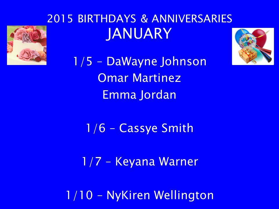 2015 BIRTHDAYS & ANNIVERSARIES JANUARY 1/5 – DaWayne Johnson Omar Martinez Emma Jordan 1/6 – Cassye Smith 1/7 – Keyana Warner 1/10 – NyKiren Wellington
