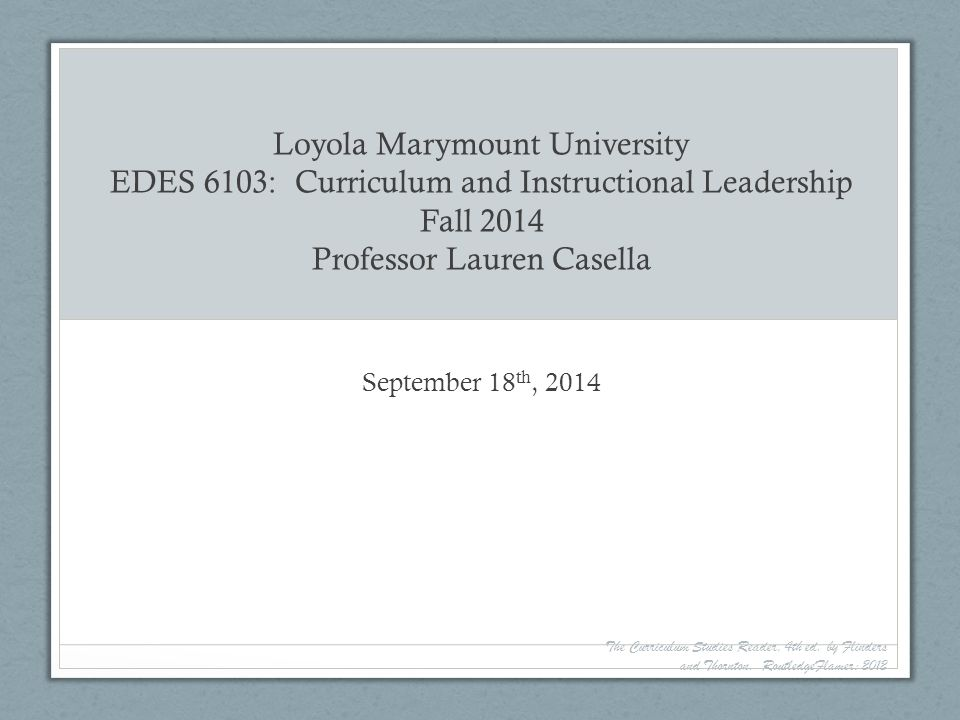 Loyola Marymount University EDES 6103: Curriculum and Instructional Leadership Fall 2014 Professor Lauren Casella September 18 th, 2014 The Curriculum