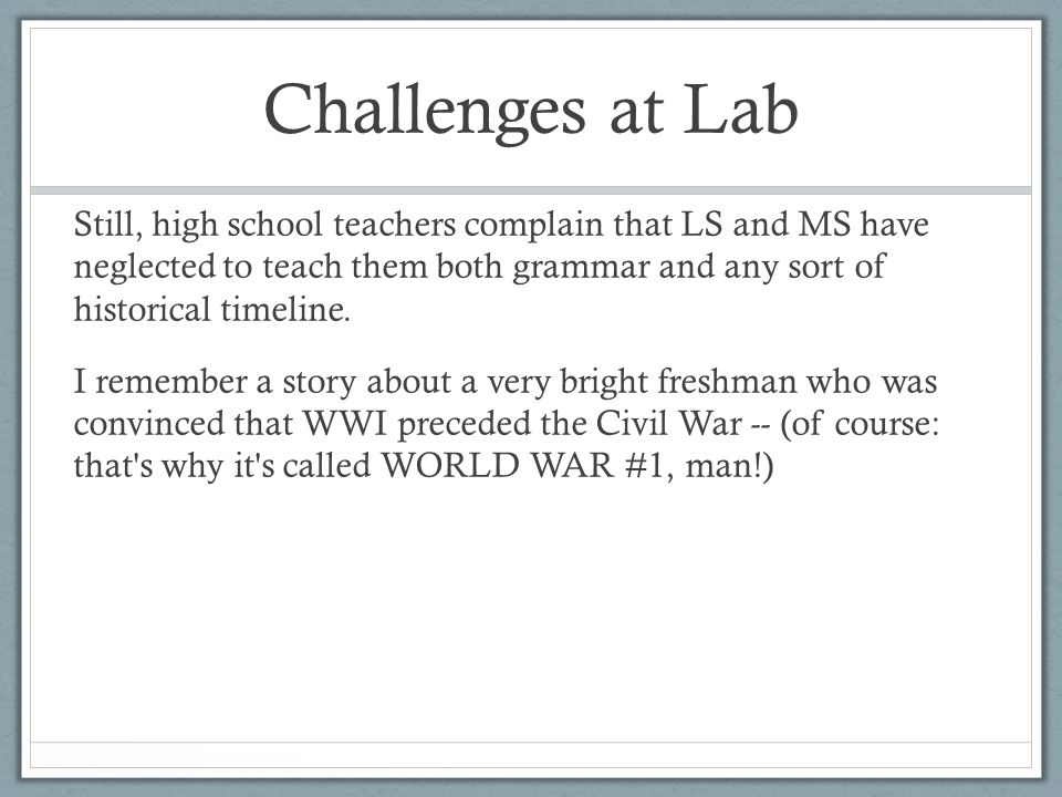 Challenges at Lab Still, high school teachers complain that LS and MS have neglected to teach them both grammar and any sort of historical timeline. I
