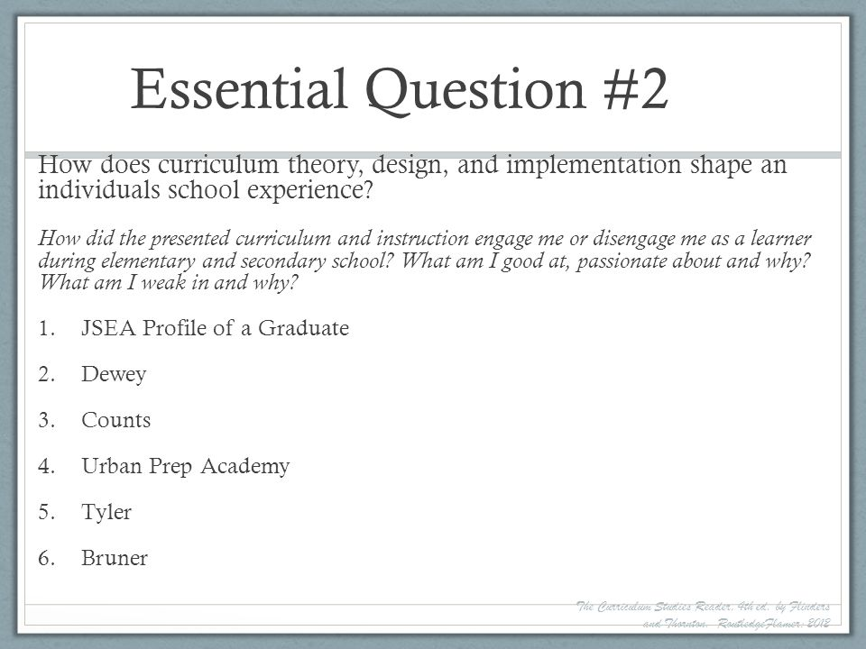 Essential Question #2 How does curriculum theory, design, and implementation shape an individuals school experience? How did the presented curriculum