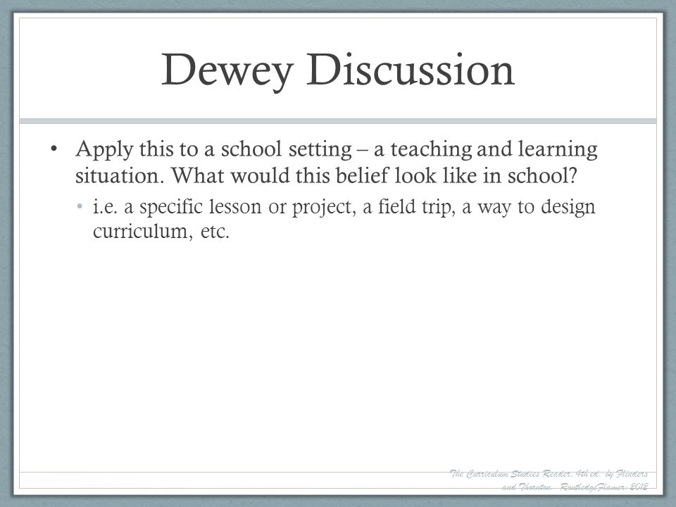 Dewey Discussion Apply this to a school setting – a teaching and learning situation. What would this belief look like in school? i.e. a specific lesso