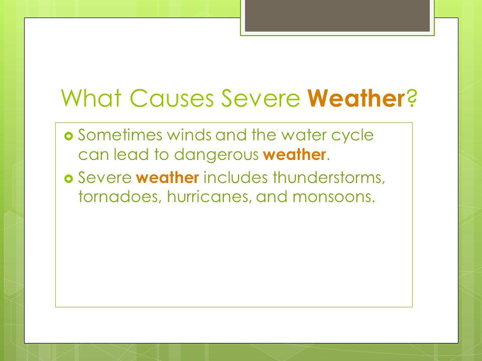 What Causes Severe Weather ?  Sometimes winds and the water cycle can lead to dangerous weather.  Severe weather includes thunderstorms, tornadoes,