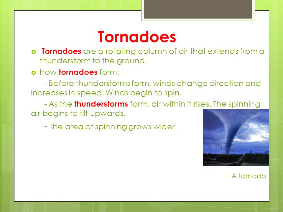 Tornadoes  Tornadoes are a rotating column of air that extends from a thunderstorm to the ground.  How tornadoes form: - Before thunderstorms form,