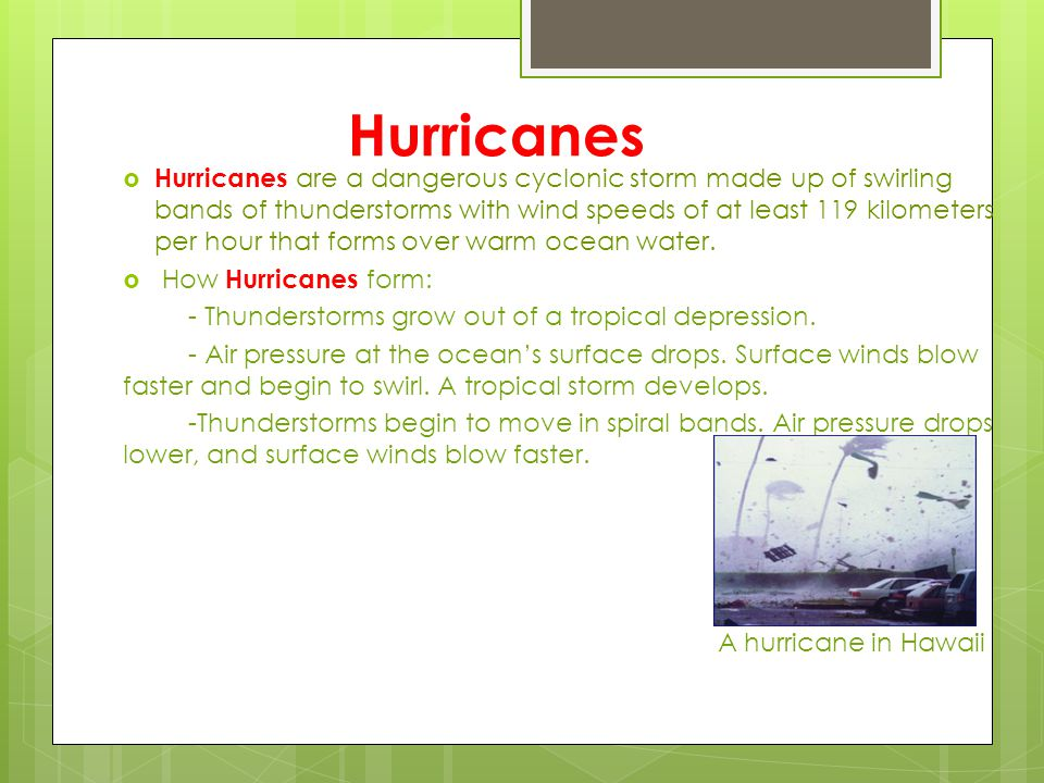 Hurricanes  Hurricanes are a dangerous cyclonic storm made up of swirling bands of thunderstorms with wind speeds of at least 119 kilometers per hour
