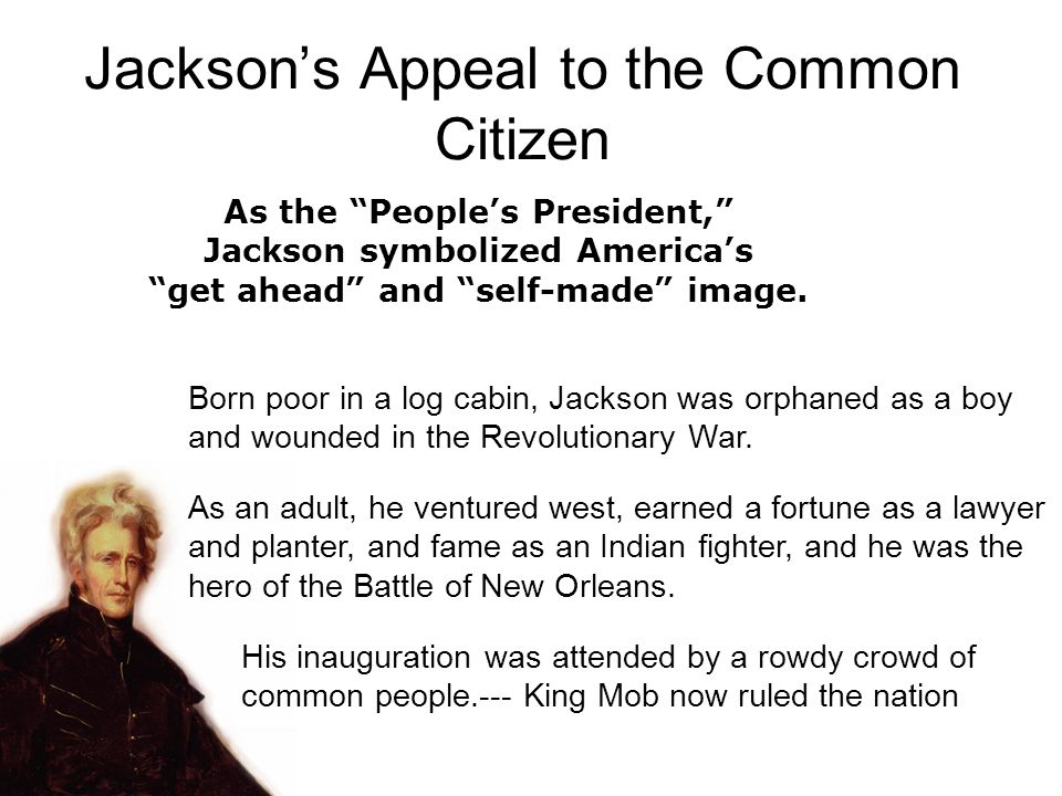 Born poor in a log cabin, Jackson was orphaned as a boy and wounded in the Revolutionary War. As an adult, he ventured west, earned a fortune as a law