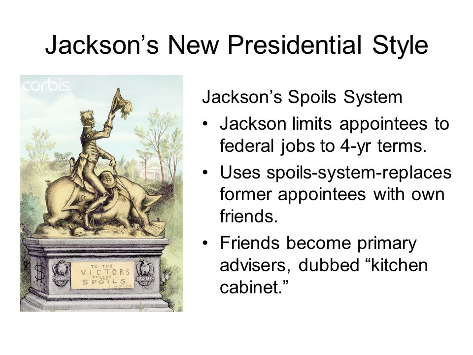 Jackson's New Presidential Style Jackson's Spoils System Jackson limits appointees to federal jobs to 4-yr terms. Uses spoils-system-replaces former a