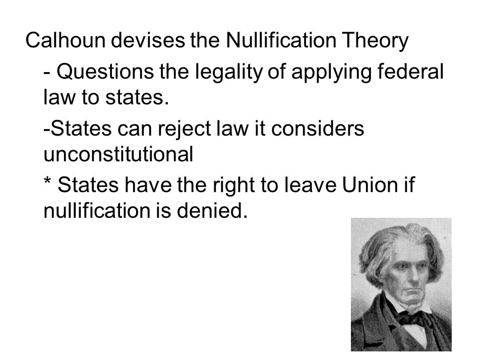 Calhoun devises the Nullification Theory - Questions the legality of applying federal law to states. -States can reject law it considers unconstitutio
