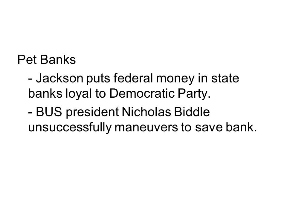 Pet Banks - Jackson puts federal money in state banks loyal to Democratic Party. - BUS president Nicholas Biddle unsuccessfully maneuvers to save bank