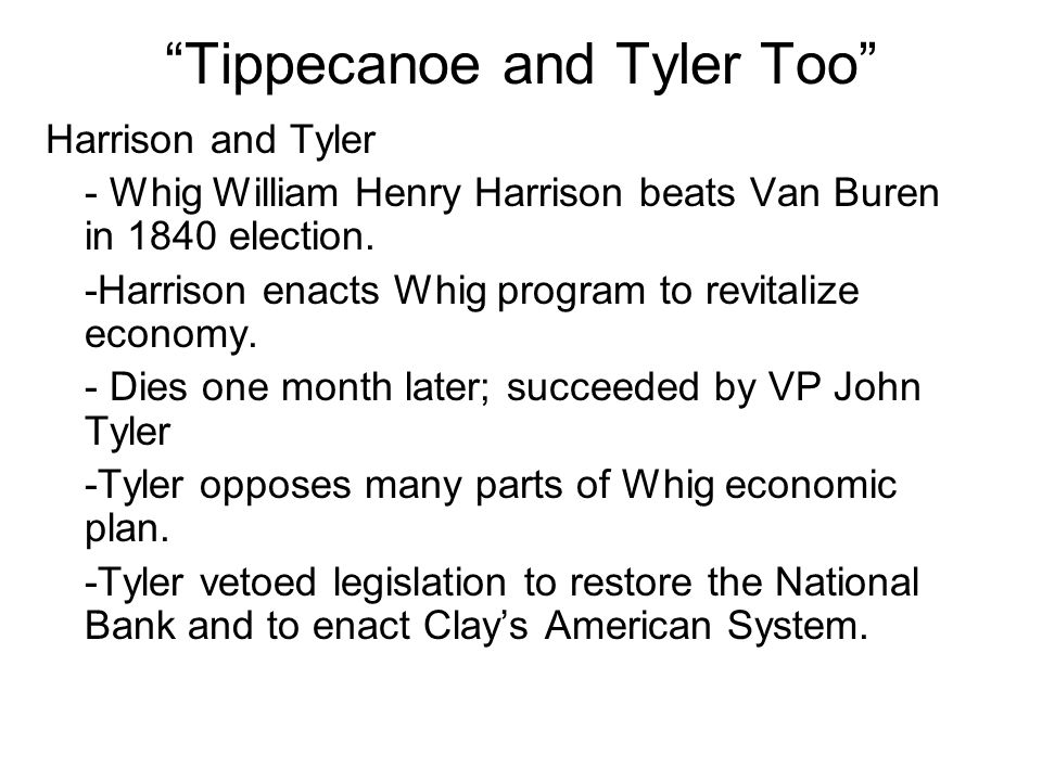 """Tippecanoe and Tyler Too"" Harrison and Tyler - Whig William Henry Harrison beats Van Buren in 1840 election. -Harrison enacts Whig program to revital"