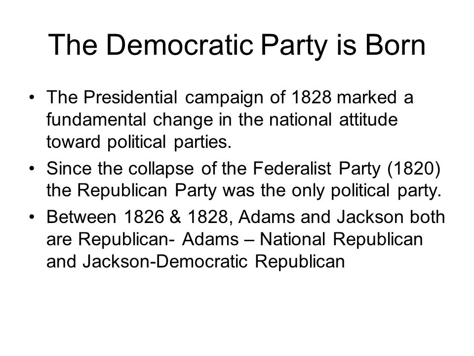 The Democratic Party is Born The Presidential campaign of 1828 marked a fundamental change in the national attitude toward political parties. Since th