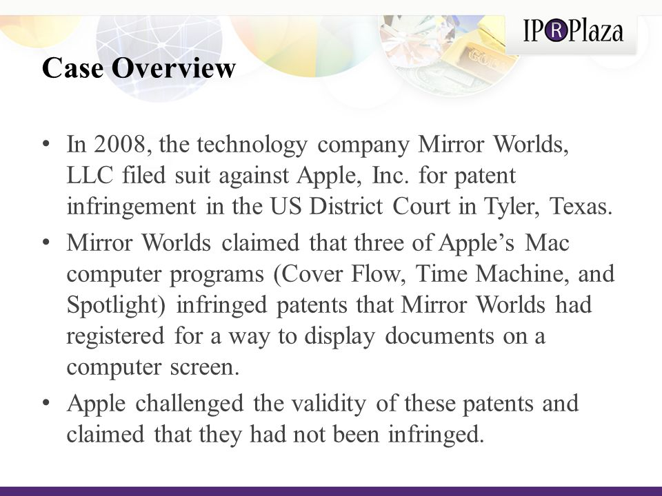 The Arguments Mirror World's Arguments: That Apple's programs Spotlight, Time Machine, and Cover Flow infringed patents that Mirror World's had filed for its software, Scopeware which organizes a user s files into time-based streams and make such data more easily accessible across networks That Apple both directly and indirectly infringed its patents and that the infringement was willful Apple's Arguments: That Apple's programs did not infringe the patents in question ( the '227 patent , the '313 patent , and the '427 patent ) because the patents are invalid and that in using Apple's programs (Spotlight, Time Machine, and Cover Flow), users do not necessarily follow the steps outlined in the patented processes