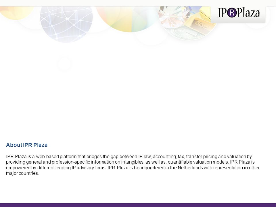 About IPR Plaza IPR Plaza is a web-based platform that bridges the gap between IP law, accounting, tax, transfer pricing and valuation by providing general and profession-specific information on intangibles, as well as, quantifiable valuation models.