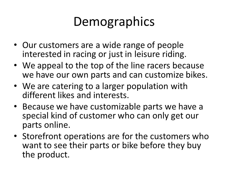 Demographics Our customers are a wide range of people interested in racing or just in leisure riding.