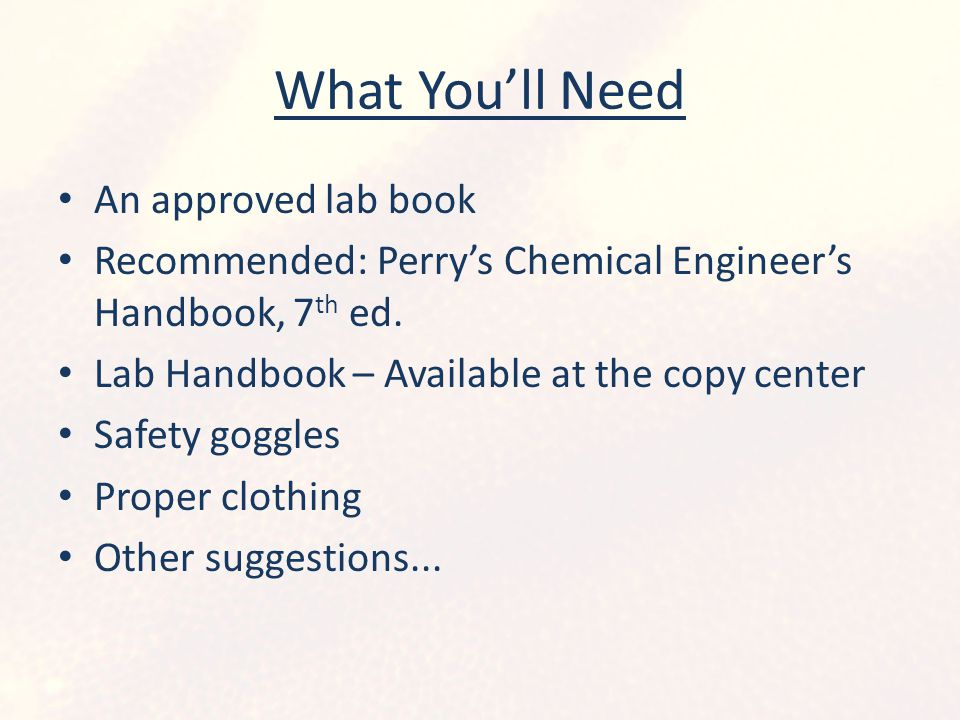 What You'll Need An approved lab book Recommended: Perry's Chemical Engineer's Handbook, 7 th ed. Lab Handbook – Available at the copy center Safety g
