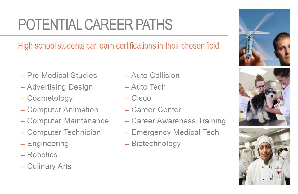 POTENTIAL CAREER PATHS – Pre Medical Studies – Advertising Design – Cosmetology – Computer Animation – Computer Maintenance – Computer Technician – Engineering – Robotics – Culinary Arts – Auto Collision – Auto Tech – Cisco – Career Center – Career Awareness Training – Emergency Medical Tech – Biotechnology High school students can earn certifications in their chosen field