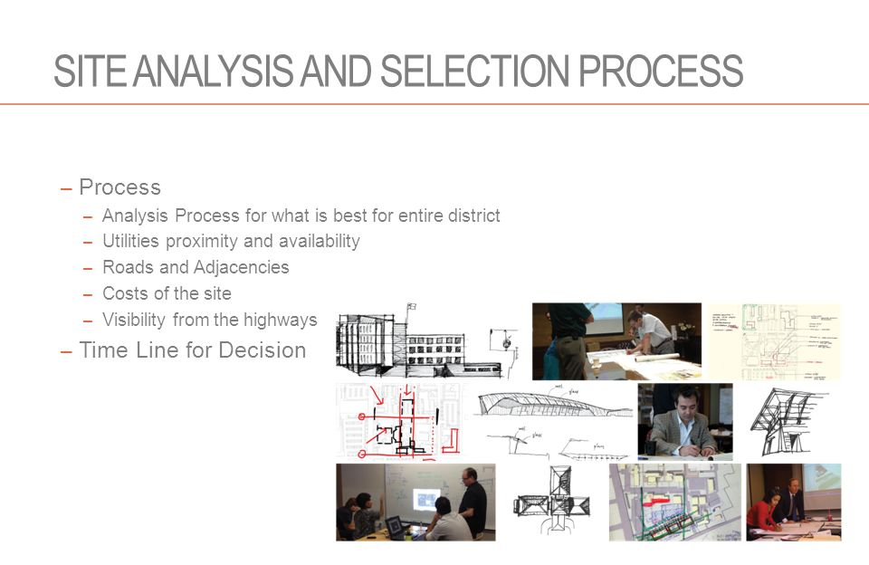 SITE ANALYSIS AND SELECTION PROCESS – Process – Analysis Process for what is best for entire district – Utilities proximity and availability – Roads and Adjacencies – Costs of the site – Visibility from the highways – Time Line for Decision