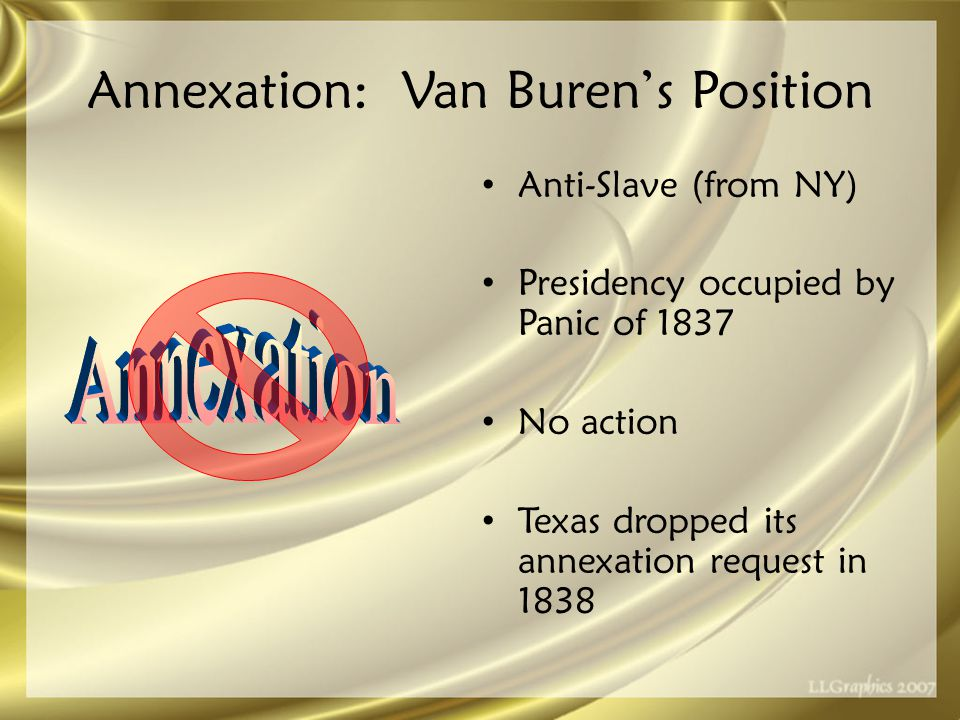 Annexation: Van Buren's Position Anti-Slave (from NY) Presidency occupied by Panic of 1837 No action Texas dropped its annexation request in 1838