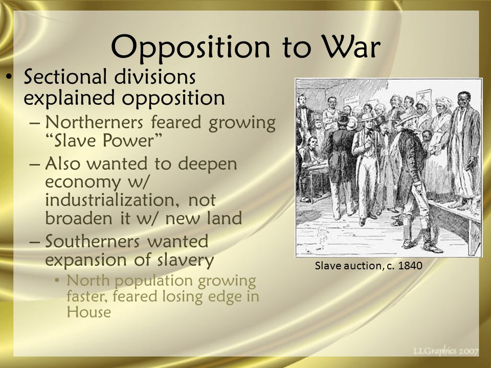 Opposition to War Sectional divisions explained opposition –N–Northerners feared growing Slave Power –A–Also wanted to deepen economy w/ industrialization, not broaden it w/ new land –S–Southerners wanted expansion of slavery North population growing faster, feared losing edge in House Slave auction, c.
