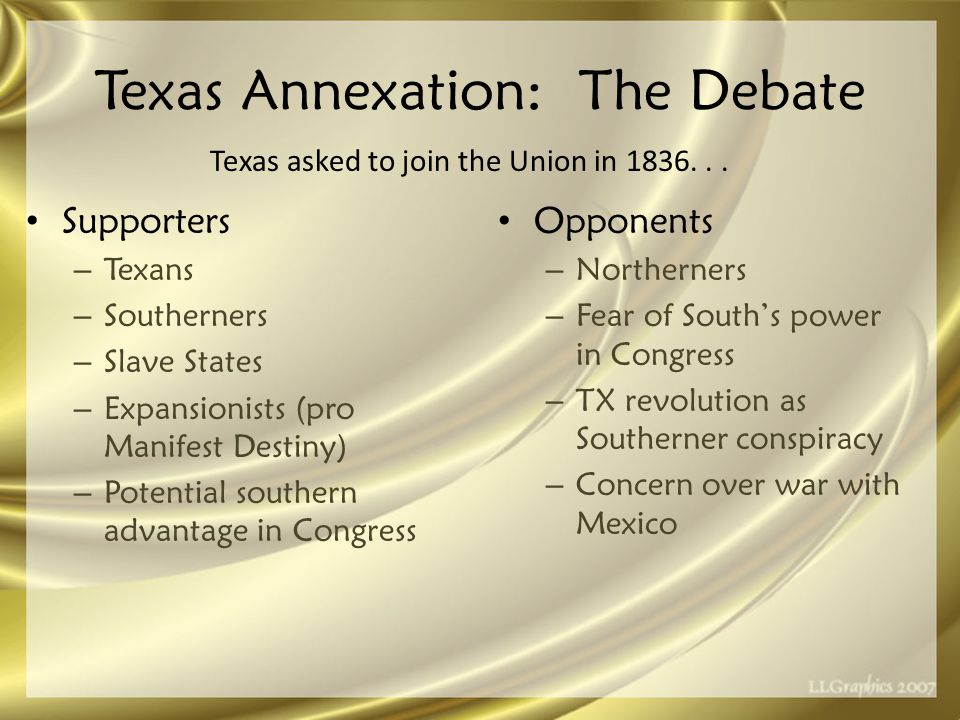 Texas Annexation: The Debate Supporters – Texans – Southerners – Slave States – Expansionists (pro Manifest Destiny) – Potential southern advantage in Congress Opponents – Northerners – Fear of South's power in Congress – TX revolution as Southerner conspiracy – Concern over war with Mexico Texas asked to join the Union in 1836...