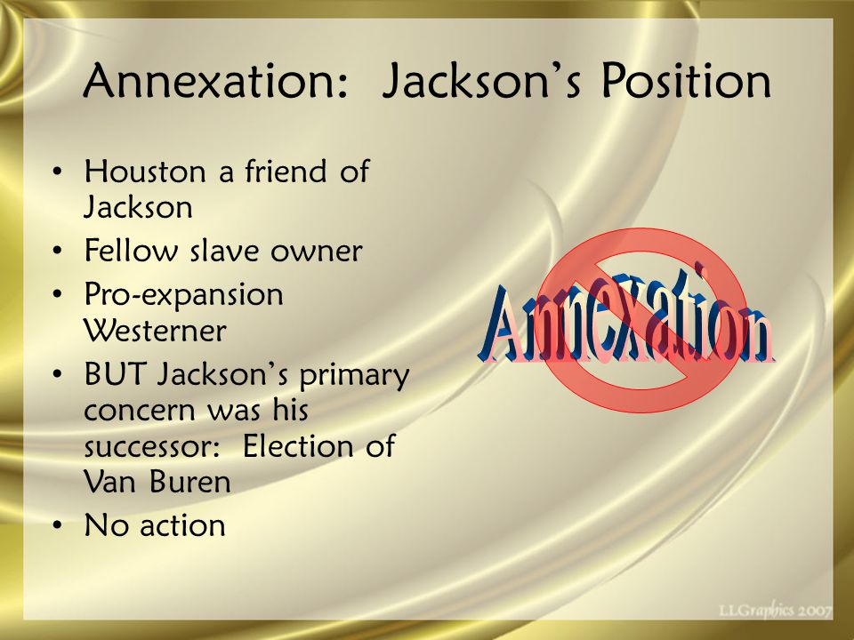 Annexation: Jackson's Position Houston a friend of Jackson Fellow slave owner Pro-expansion Westerner BUT Jackson's primary concern was his successor: Election of Van Buren No action