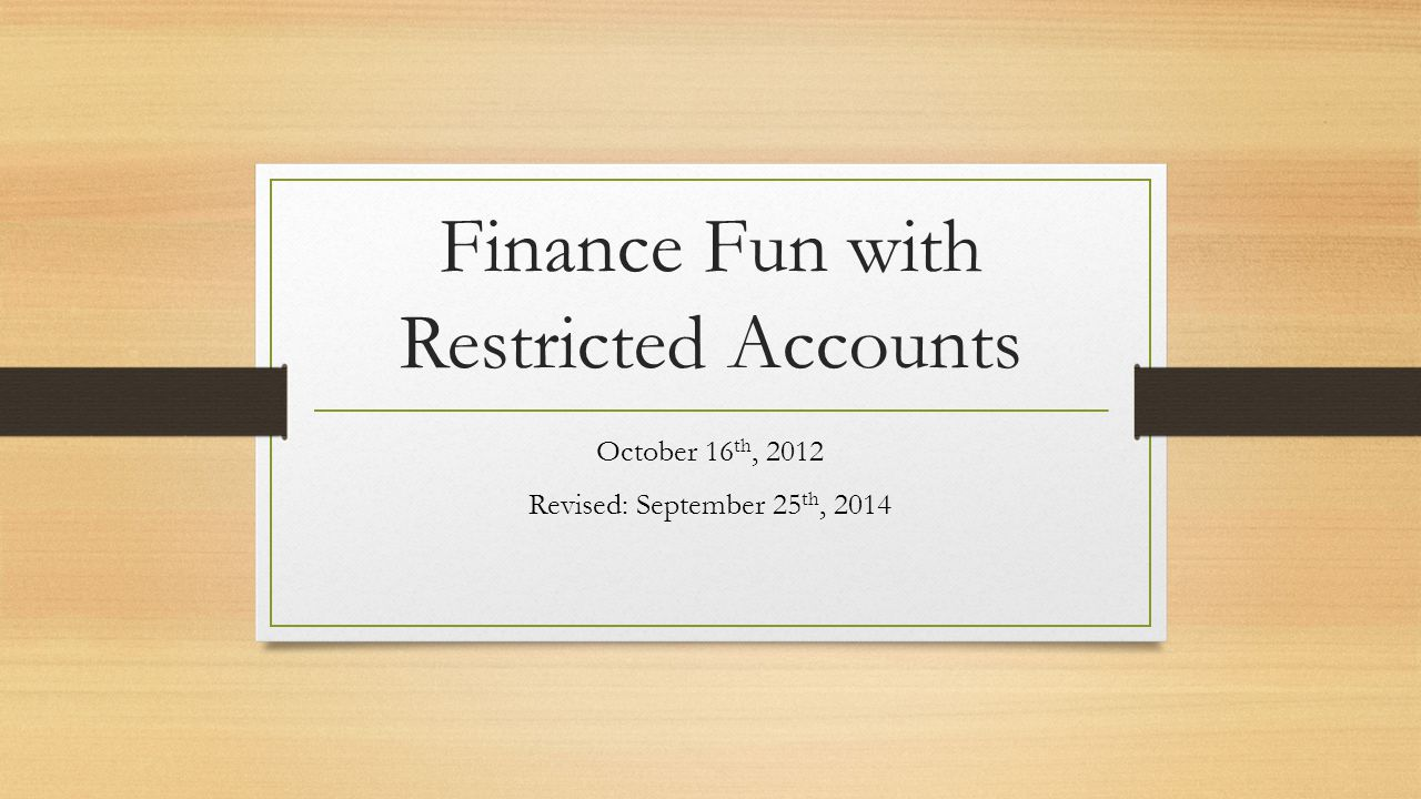 Finance Fun with Restricted Accounts October 16 th, 2012 Revised: September 25 th, 2014
