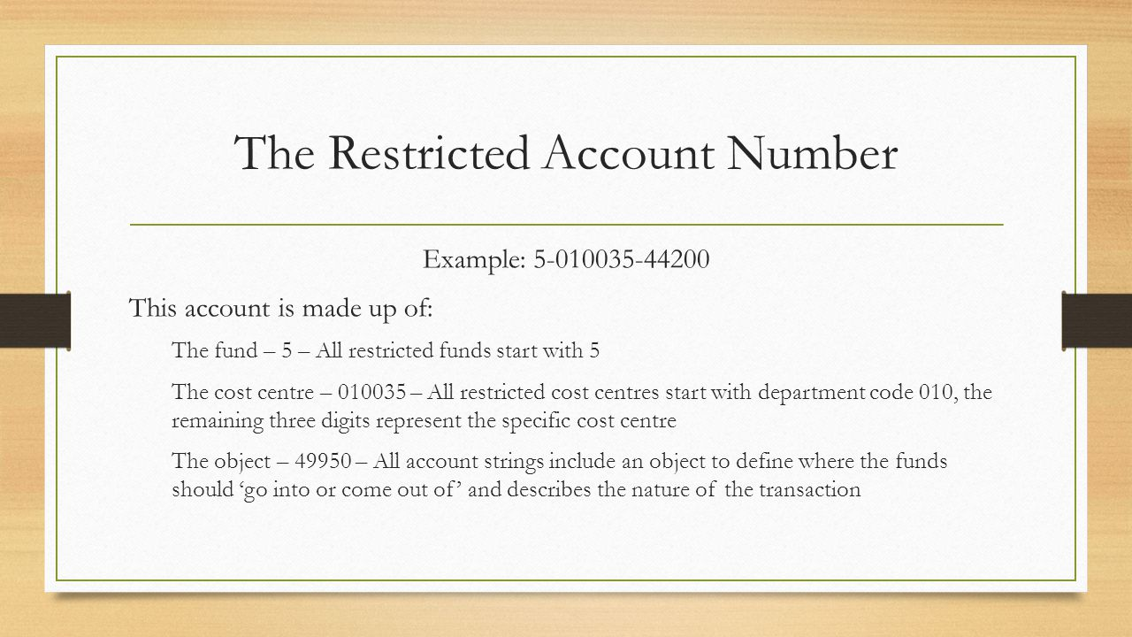 The Restricted Account Number Example: 5-010035-44200 This account is made up of: The fund – 5 – All restricted funds start with 5 The cost centre – 010035 – All restricted cost centres start with department code 010, the remaining three digits represent the specific cost centre The object – 49950 – All account strings include an object to define where the funds should 'go into or come out of' and describes the nature of the transaction